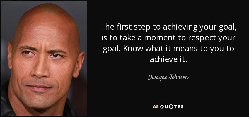 The first step to achieving your goal, is to take a moment to respect your goal. Know what it means to you to achieve it. - Dwayne Johnson