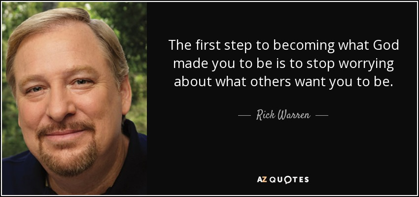 The first step to becoming what God made you to be is to stop worrying about what others want you to be. - Rick Warren