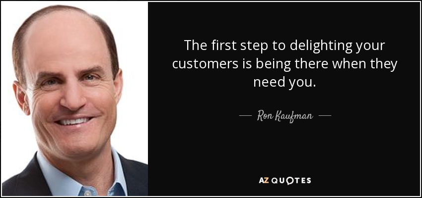 The first step to delighting your customers is being there when they need you. - Ron Kaufman