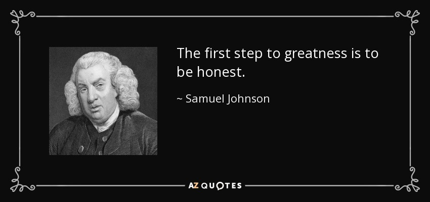 The first step to greatness is to be honest. - Samuel Johnson