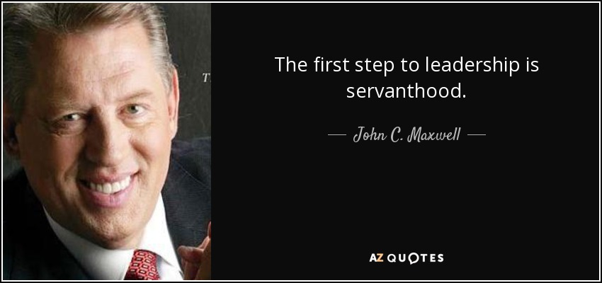 The first step to leadership is servanthood. - John C. Maxwell