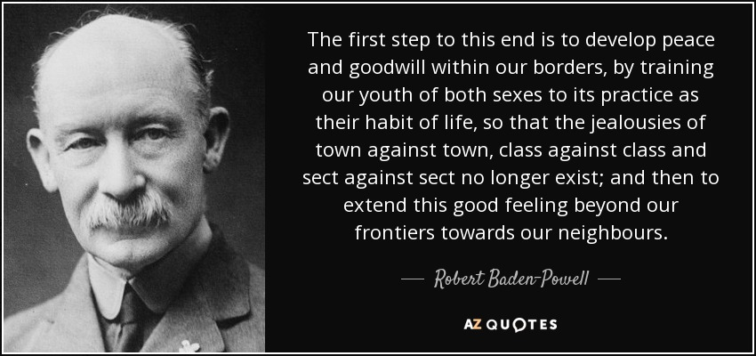 The first step to this end is to develop peace and goodwill within our borders, by training our youth of both sexes to its practice as their habit of life, so that the jealousies of town against town, class against class and sect against sect no longer exist; and then to extend this good feeling beyond our frontiers towards our neighbours. - Robert Baden-Powell
