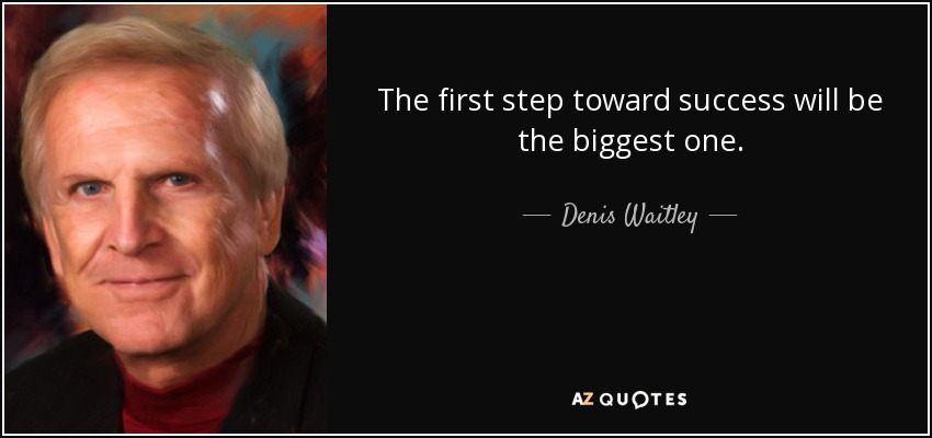The first step toward success will be the biggest one. - Denis Waitley