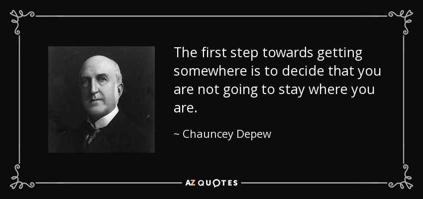 The first step towards getting somewhere is to decide that you are not going to stay where you are. - Chauncey Depew