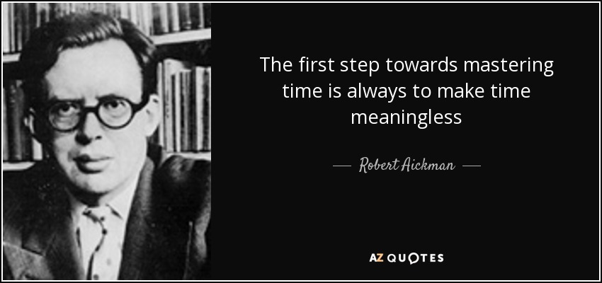 The first step towards mastering time is always to make time meaningless - Robert Aickman