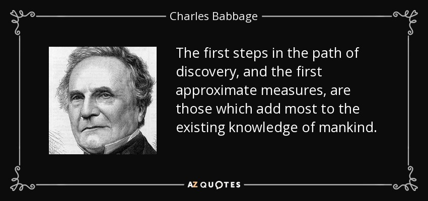 The first steps in the path of discovery, and the first approximate measures, are those which add most to the existing knowledge of mankind. - Charles Babbage