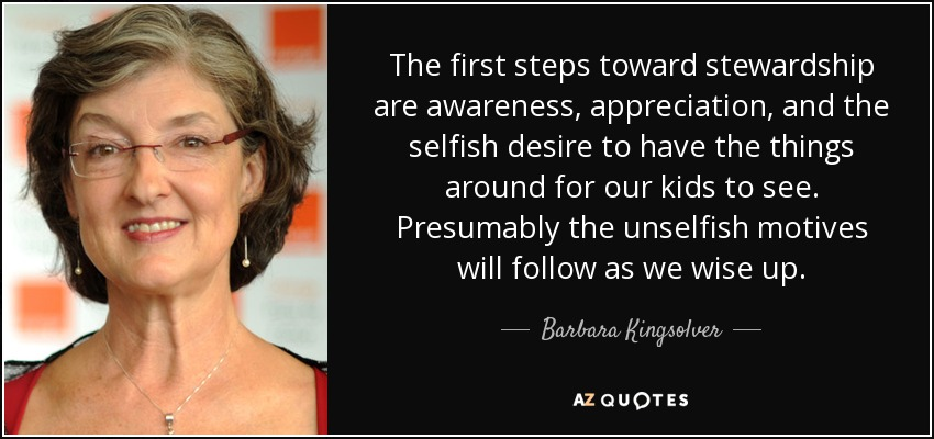 The first steps toward stewardship are awareness, appreciation, and the selfish desire to have the things around for our kids to see. Presumably the unselfish motives will follow as we wise up. - Barbara Kingsolver