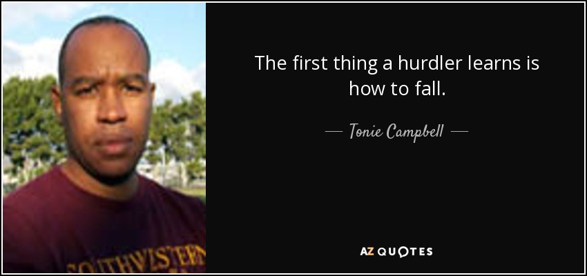 The first thing a hurdler learns is how to fall. - Tonie Campbell