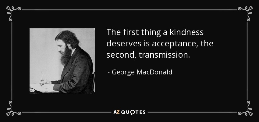 The first thing a kindness deserves is acceptance, the second, transmission. - George MacDonald