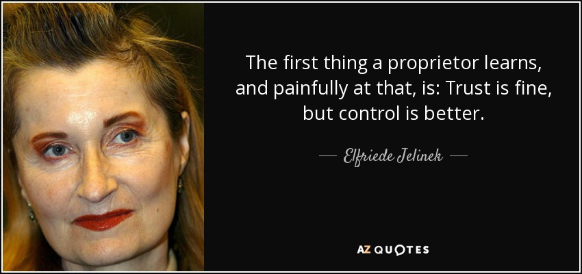 The first thing a proprietor learns, and painfully at that, is: Trust is fine, but control is better. - Elfriede Jelinek