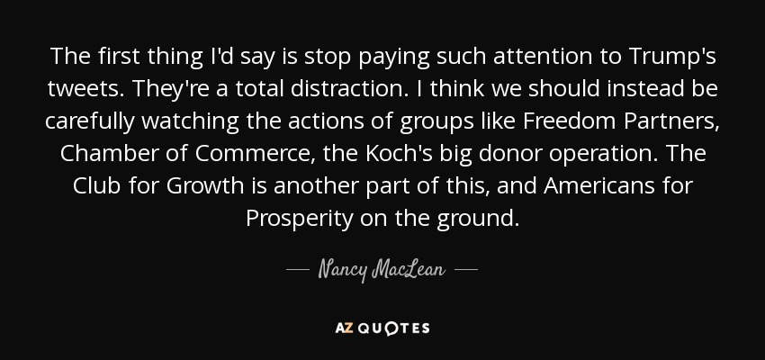 The first thing I'd say is stop paying such attention to Trump's tweets. They're a total distraction. I think we should instead be carefully watching the actions of groups like Freedom Partners, Chamber of Commerce, the Koch's big donor operation. The Club for Growth is another part of this, and Americans for Prosperity on the ground. - Nancy MacLean