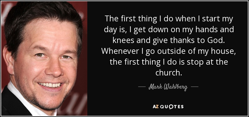 The first thing I do when I start my day is, I get down on my hands and knees and give thanks to God. Whenever I go outside of my house, the first thing I do is stop at the church. - Mark Wahlberg