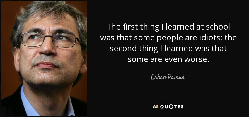 The first thing I learned at school was that some people are idiots; the second thing I learned was that some are even worse. - Orhan Pamuk