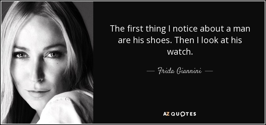The first thing I notice about a man are his shoes. Then I look at his watch. - Frida Giannini