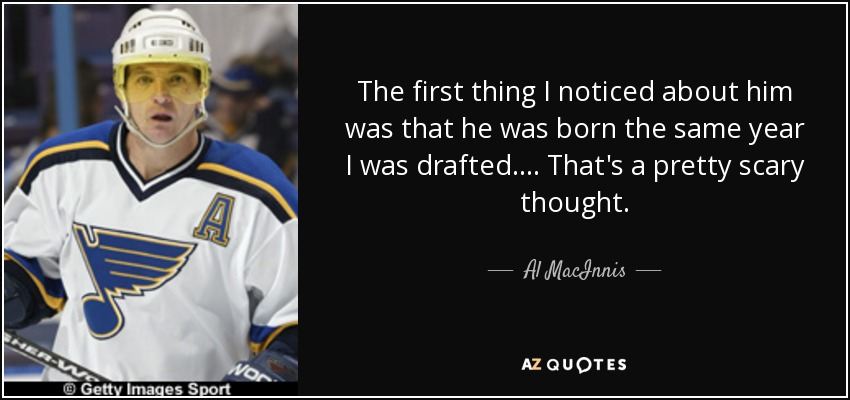 The first thing I noticed about him was that he was born the same year I was drafted. ... That's a pretty scary thought. - Al MacInnis