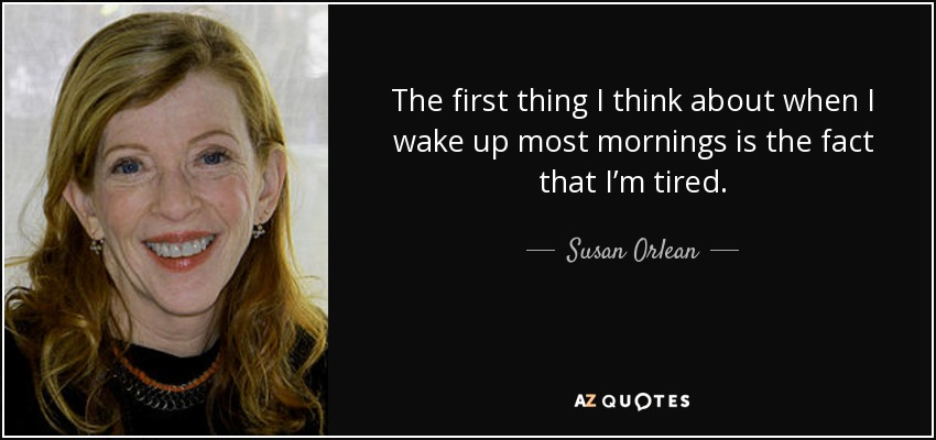 The first thing I think about when I wake up most mornings is the fact that I'm tired. - Susan Orlean