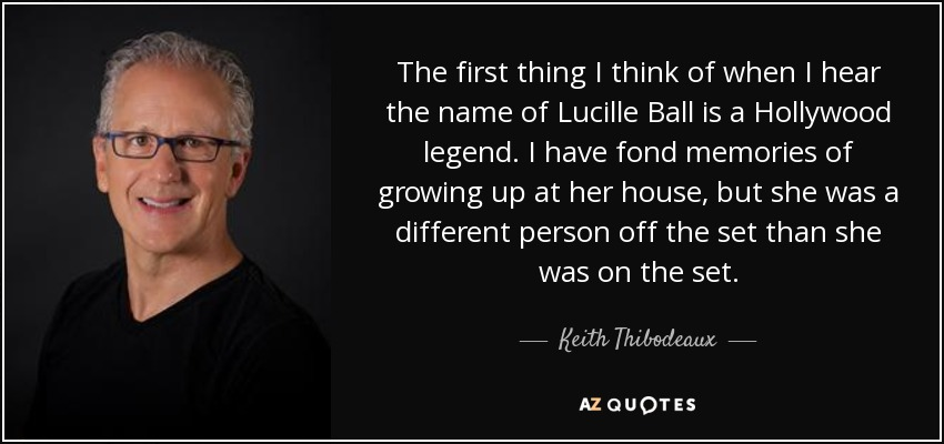 The first thing I think of when I hear the name of Lucille Ball is a Hollywood legend. I have fond memories of growing up at her house, but she was a different person off the set than she was on the set. - Keith Thibodeaux