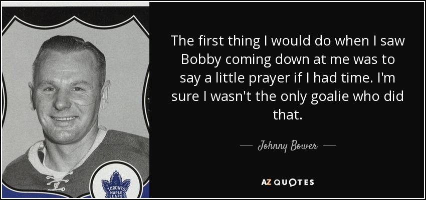 The first thing I would do when I saw Bobby coming down at me was to say a little prayer if I had time. I'm sure I wasn't the only goalie who did that. - Johnny Bower