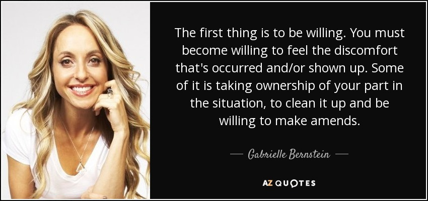 The first thing is to be willing. You must become willing to feel the discomfort that's occurred and/or shown up. Some of it is taking ownership of your part in the situation, to clean it up and be willing to make amends. - Gabrielle Bernstein