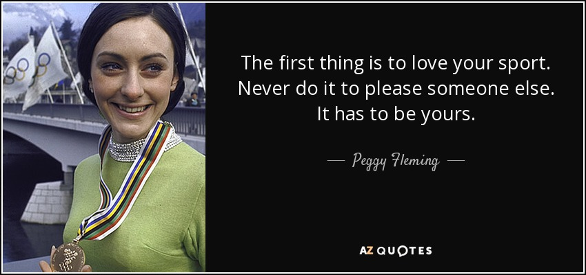 The first thing is to love your sport. Never do it to please someone else. It has to be yours. - Peggy Fleming