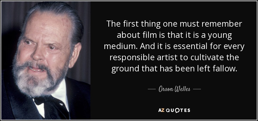The first thing one must remember about film is that it is a young medium. And it is essential for every responsible artist to cultivate the ground that has been left fallow. - Orson Welles