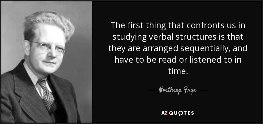 The first thing that confronts us in studying verbal structures is that they are arranged sequentially, and have to be read or listened to in time. - Northrop Frye