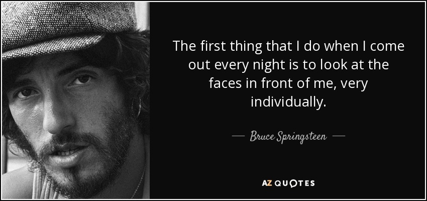 The first thing that I do when I come out every night is to look at the faces in front of me, very individually. - Bruce Springsteen