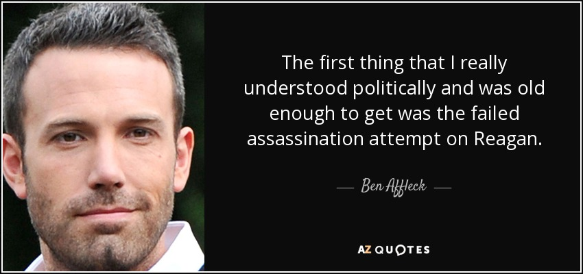 The first thing that I really understood politically and was old enough to get was the failed assassination attempt on Reagan. - Ben Affleck