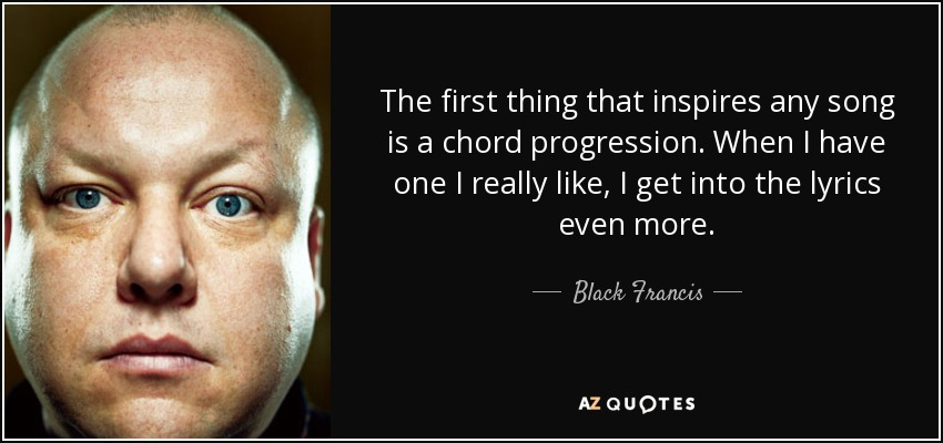 The first thing that inspires any song is a chord progression. When I have one I really like, I get into the lyrics even more. - Black Francis
