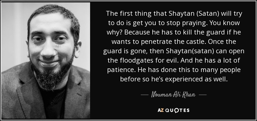 The first thing that Shaytan (Satan) will try to do is get you to stop praying. You know why? Because he has to kill the guard if he wants to penetrate the castle. Once the guard is gone, then Shaytan(satan) can open the floodgates for evil. And he has a lot of patience. He has done this to many people before so he's experienced as well. - Nouman Ali Khan