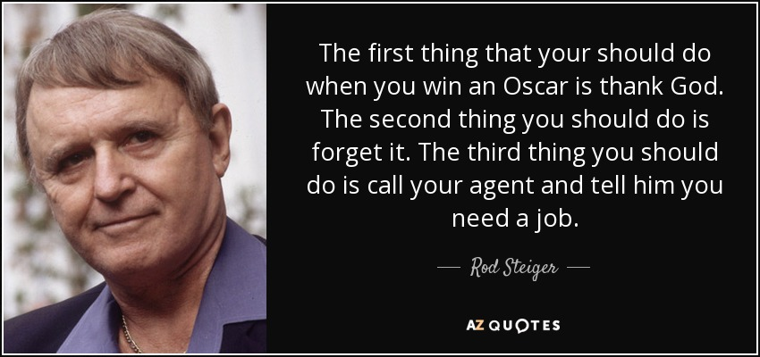 The first thing that your should do when you win an Oscar is thank God. The second thing you should do is forget it. The third thing you should do is call your agent and tell him you need a job. - Rod Steiger