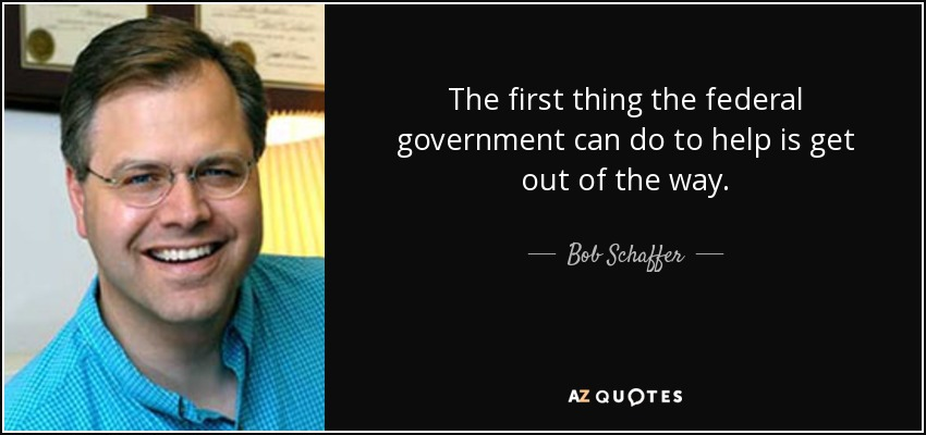 The first thing the federal government can do to help is get out of the way. - Bob Schaffer