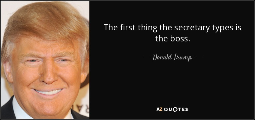 The first thing the secretary types is the boss. - Donald Trump