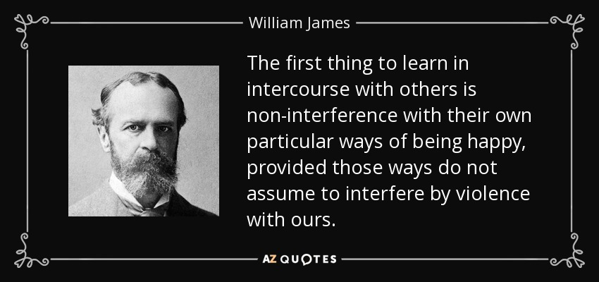 The first thing to learn in intercourse with others is non-interference with their own particular ways of being happy, provided those ways do not assume to interfere by violence with ours. - William James