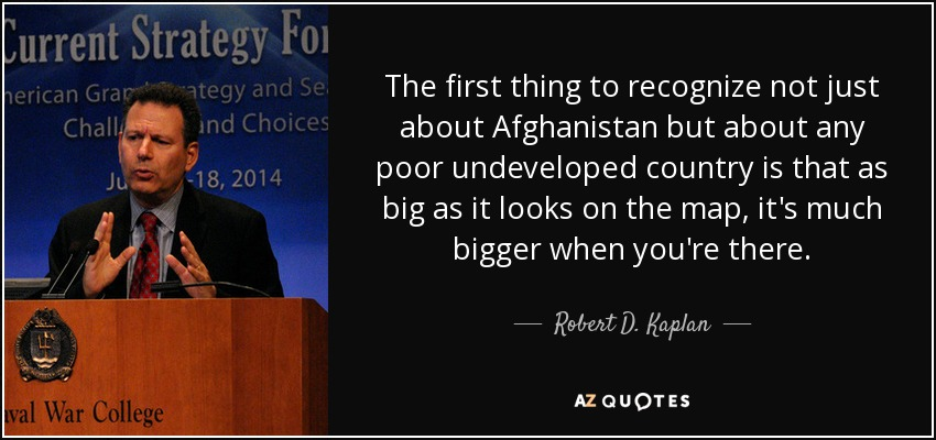 The first thing to recognize not just about Afghanistan but about any poor undeveloped country is that as big as it looks on the map, it's much bigger when you're there. - Robert D. Kaplan