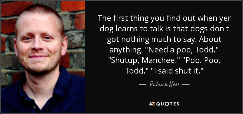 The first thing you find out when yer dog learns to talk is that dogs don't got nothing much to say. About anything.