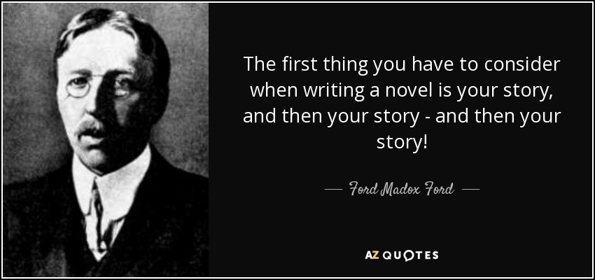 The first thing you have to consider when writing a novel is your story, and then your story - and then your story! - Ford Madox Ford