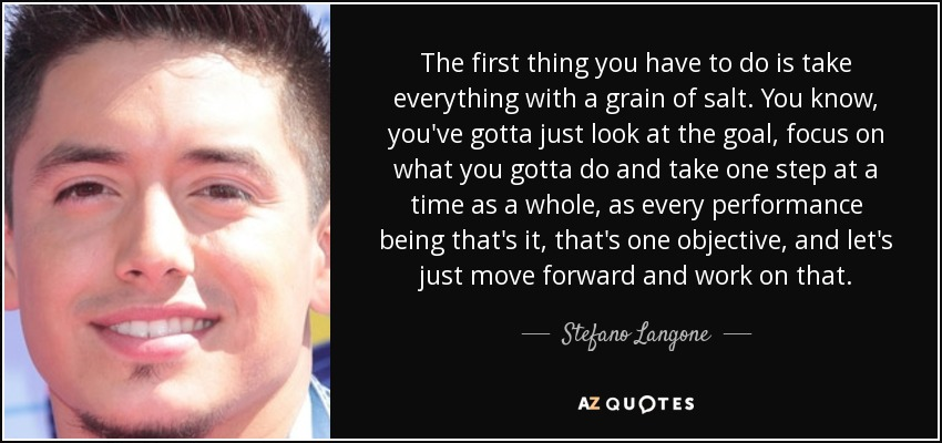 The first thing you have to do is take everything with a grain of salt. You know, you've gotta just look at the goal, focus on what you gotta do and take one step at a time as a whole, as every performance being that's it, that's one objective, and let's just move forward and work on that. - Stefano Langone