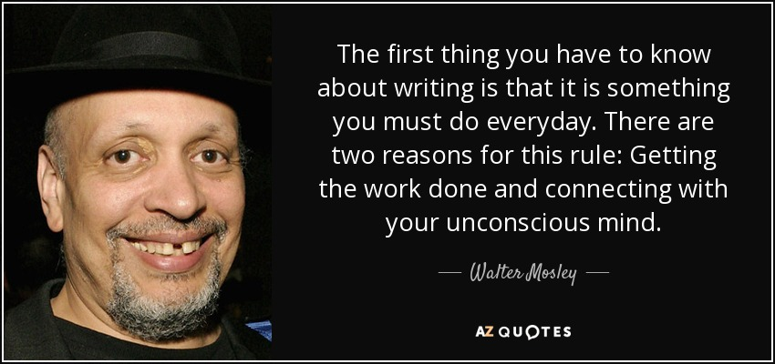 The first thing you have to know about writing is that it is something you must do everyday. There are two reasons for this rule: Getting the work done and connecting with your unconscious mind. - Walter Mosley