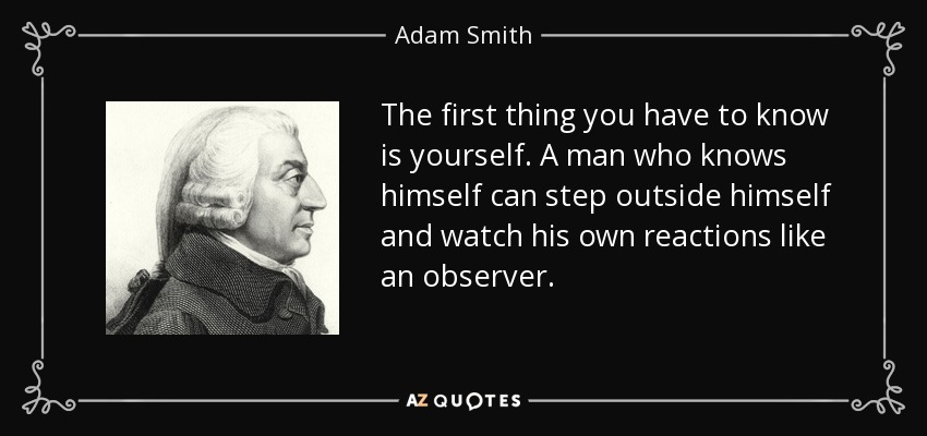 The first thing you have to know is yourself. A man who knows himself can step outside himself and watch his own reactions like an observer. - Adam Smith