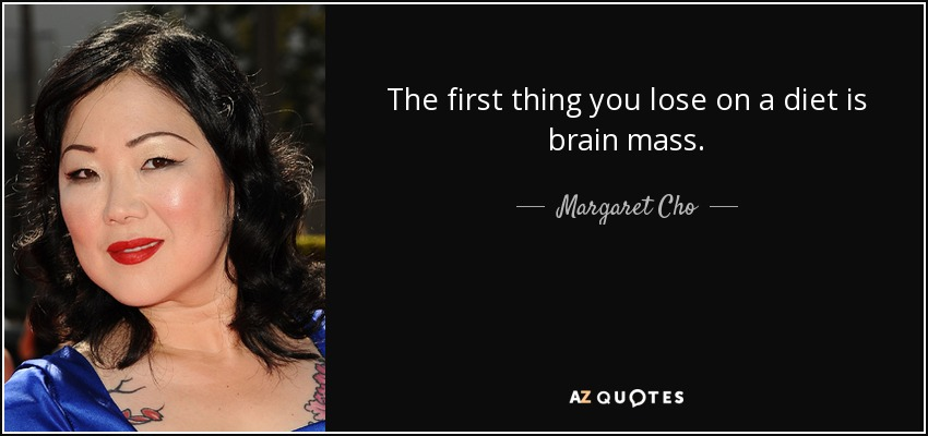 The first thing you lose on a diet is brain mass. - Margaret Cho