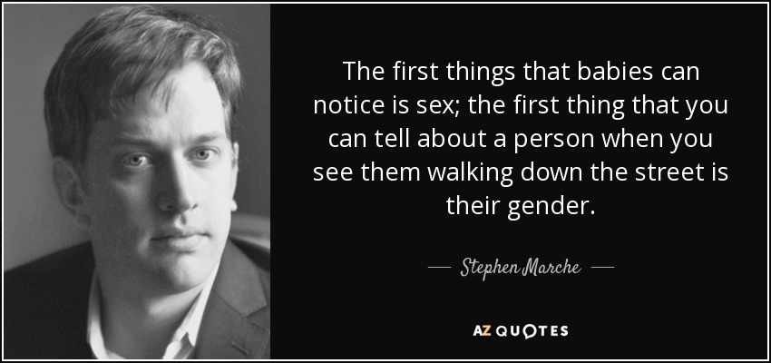 The first things that babies can notice is sex; the first thing that you can tell about a person when you see them walking down the street is their gender. - Stephen Marche