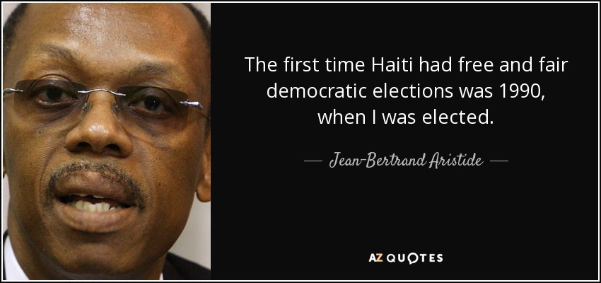 The first time Haiti had free and fair democratic elections was 1990, when I was elected. - Jean-Bertrand Aristide