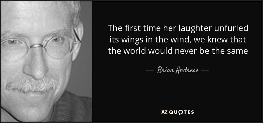The first time her laughter unfurled its wings in the wind, we knew that the world would never be the same - Brian Andreas