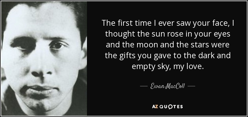Eye In The Sky Quotes: Ewan MacColl Quote: The First Time I Ever Saw Your Face, I