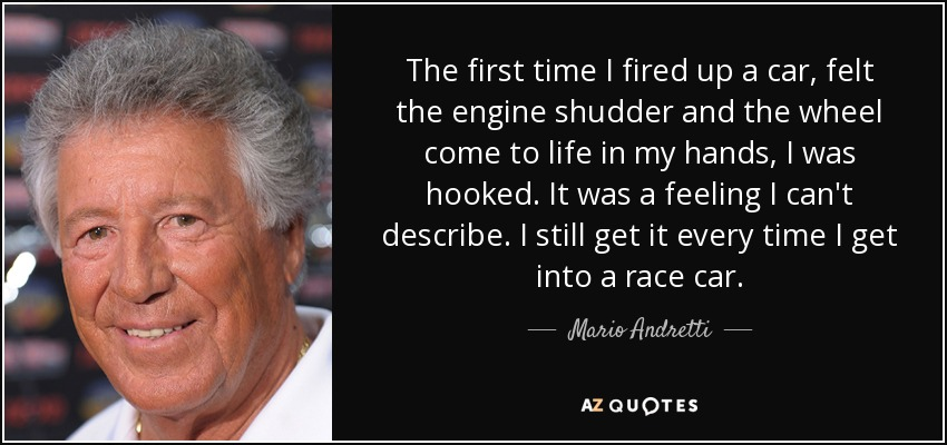 The first time I fired up a car, felt the engine shudder and the wheel come to life in my hands, I was hooked. It was a feeling I can't describe. I still get it every time I get into a race car. - Mario Andretti
