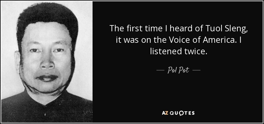 The first time I heard of Tuol Sleng, it was on the Voice of America. I listened twice. - Pol Pot