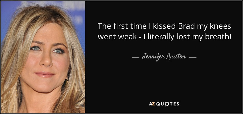 The first time I kissed Brad my knees went weak - I literally lost my breath! - Jennifer Aniston