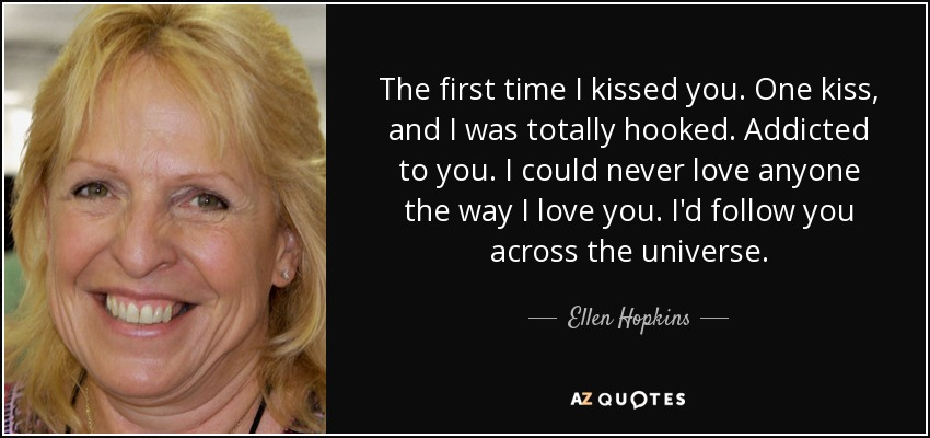 The first time I kissed you. One kiss, and I was totally hooked. Addicted to you. I could never love anyone the way I love you. I'd follow you across the universe. - Ellen Hopkins