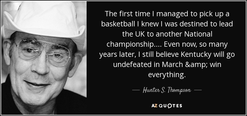 The first time I managed to pick up a basketball I knew I was destined to lead the UK to another National championship. ... Even now, so many years later, I still believe Kentucky will go undefeated in March & win everything. - Hunter S. Thompson